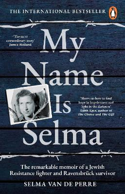 My Name Is Selma: The remarkable memoir of a Jewish Resistance fighter and Ravensbruck survivor by Selma van de Perre