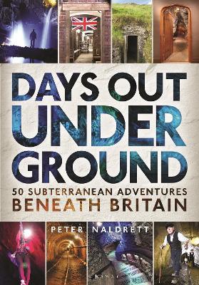 Days Out Underground: 50 subterranean adventures beneath Britain by Peter Naldrett