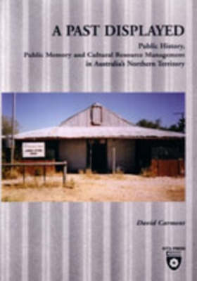 A Past Displayed: Public History, Public Memory and Cultural Resource Management in Australia's Northern Territory by David Carment