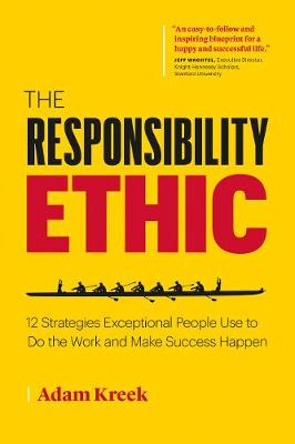 The Responsibility Ethic: 12 Strategies Exceptional People Use to Do the Work and Make Success Happen by Adam Kreek