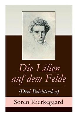 Die Lilien Auf Dem Felde (Drei Beichtreden) - Vollstandige Deutsche Ausgabe by Soren Kierkegaard