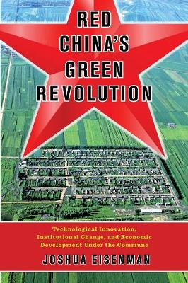 Red China's Green Revolution: Technological Innovation, Institutional Change, and Economic Development Under the Commune by Joshua Eisenman