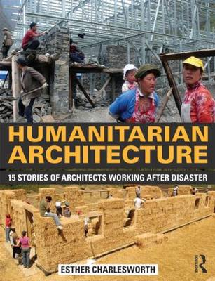 Humanitarian Architecture: 15 stories of architects working after disaster by Esther Charlesworth