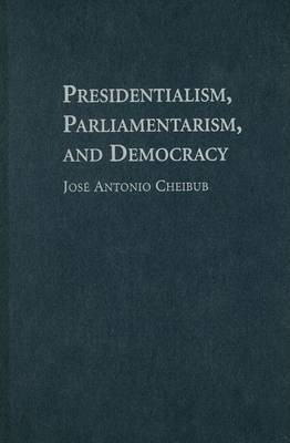 Presidentialism, Parliamentarism, and Democracy by Jose Antonio Cheibub