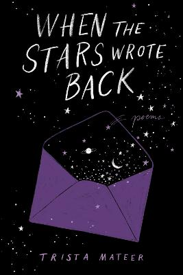 When the Stars Wrote Back: Poems by Trista Mateer