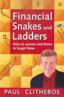 Financial Snakes and Ladders : How to Survive and Thrive in Touch Times: How to Survive and Thrive in Tough Times by Paul Clitheroe