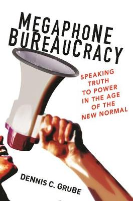 Megaphone Bureaucracy: Speaking Truth to Power in the Age of the New Normal by Dennis C. Grube