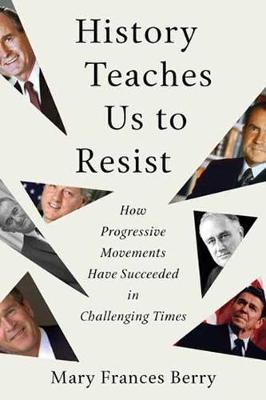 History Teaches Us to Resist: How Progressive Movements Have Succeeded in Challenging Times by Mary Frances Berry