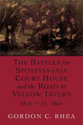 Battles for Spotsylvania Court House and the Road to Yellow Tavern, May 7-12,1864 by Gordon C. Rhea