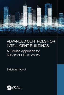 Advanced Controls for Intelligent Buildings: A Holistic Approach for Successful Businesses by Siddharth Goyal