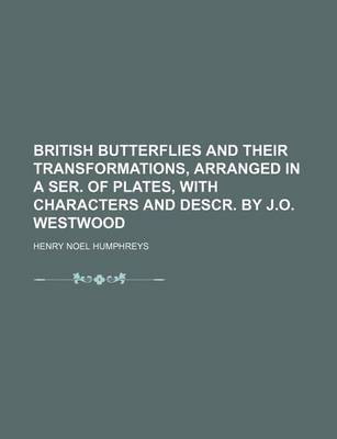 British Butterflies and Their Transformations, Arranged in a Ser. of Plates, with Characters and Descr. by J.O. Westwood by Henry Noel Humphreys