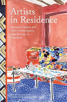 Artists in Residence: Seventeen Artists and Their Living Spaces, from Giverny to Casa Azul by Melissa Wyse