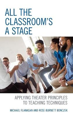 All the Classroom's a Stage: Applying Theater Principles to Teaching Techniques by Michael Flanagan