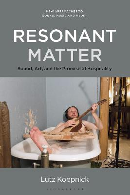 Resonant Matter: Sound, Art, and the Promise of Hospitality by Prof Lutz Koepnick