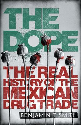 The Dope: The Real History of the Mexican Drug Trade by Benjamin T Smith