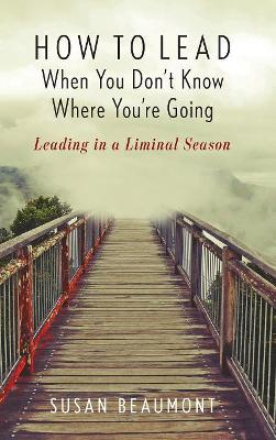 How to Lead When You Don't Know Where You're Going: Leading in a Liminal Season by Susan Beaumont