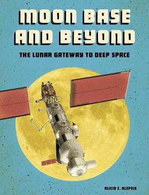 Moon Base and Beyond by Alicia Z Klepeis