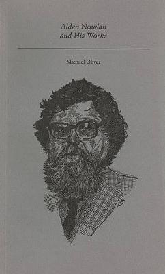Alden Nowlan and His Works by Michael Oliver