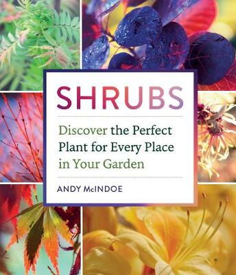 Shrubs: Discover the Perfect Plant for Every Place in Your Garden by Andy McIndoe