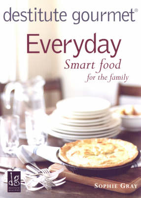 Destitute Gourmet: Everyday Smart Food for the Family by Sophie Gray