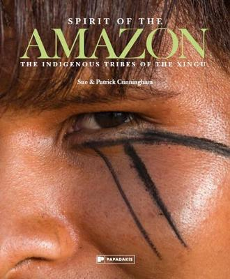 Spirit of the Amazon: The Indigenous Tribes of the Xingu by Sue Cunningham