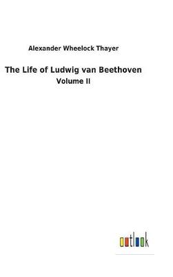 Life of Ludwig Van Beethoven by Alexander Wheelock Thayer