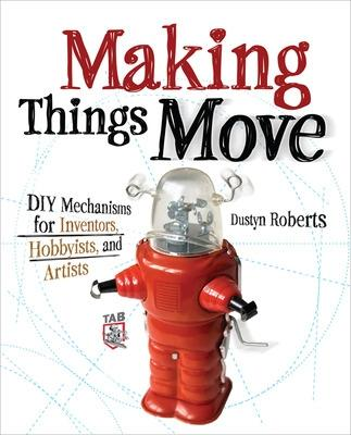Making Things Move DIY Mechanisms for Inventors, Hobbyists, and Artists by Dustyn Roberts