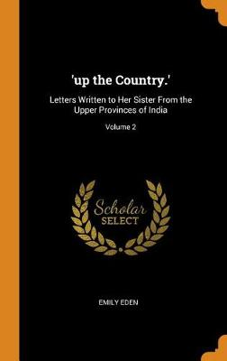 'up the Country.': Letters Written to Her Sister from the Upper Provinces of India; Volume 2 by Emily Eden