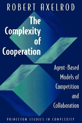 The Complexity of Cooperation: Agent-Based Models of Competition and Collaboration by Robert Axelrod