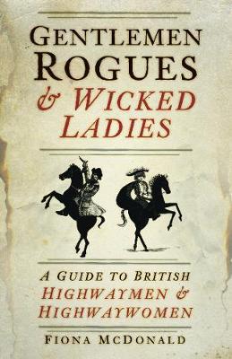 Gentlemen Rogues & Wicked Ladies: A Guide to British Highwaymen & Highwaywomen by Fiona McDonald