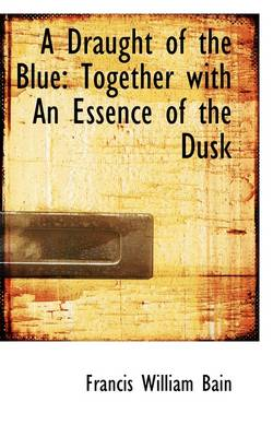 A Draught of the Blue: Together with an Essence of the Dusk by Francis William Bain