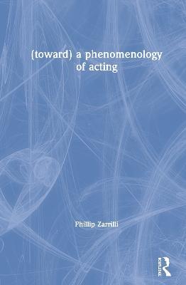 (toward) A Phenomenology of Acting by Phillip Zarrilli