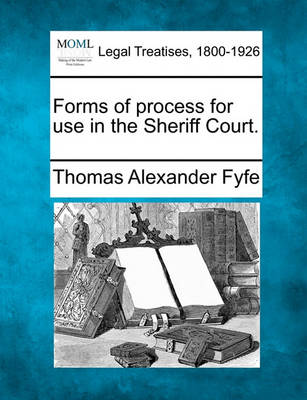 Forms of Process for Use in the Sheriff Court. by Thomas Alexander Fyfe