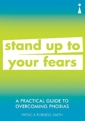 A Practical Guide to Overcoming Phobias: Stand Up to Your Fears by Patricia Furness-Smith