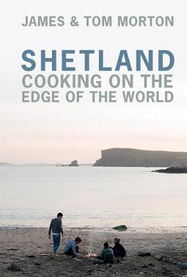 Shetland: Cooking on the Edge of the World by James Morton