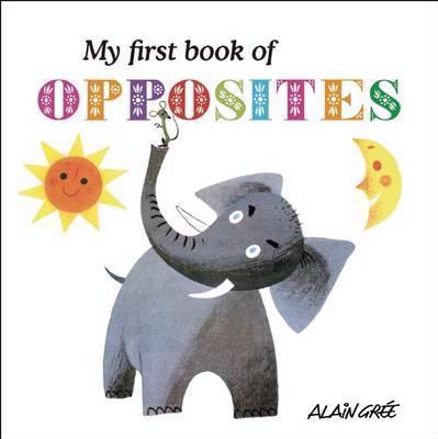 My First Book of Opposites by Alain Gree