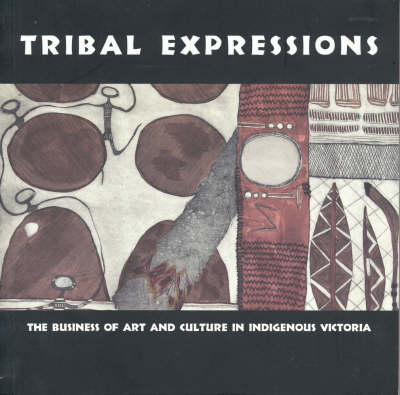 Tribal Expressions: The Business of Art and Culture in Indigenous Victoria by Jane Harrison