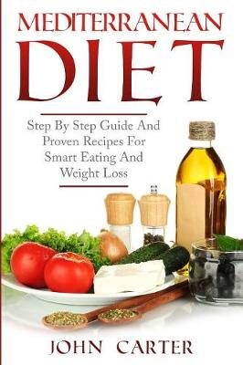 Mediterranean Diet: Step By Step Guide And Proven Recipes For Smart Eating And Weight Loss by John Carter