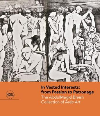 In Vested Interests: from Passion to Patronage: The AbdulMagid Breish Collection of Arab Art by Louisa Macmillan
