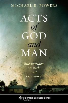 Acts of God and Man: Ruminations on Risk and Insurance by Michael R. Powers