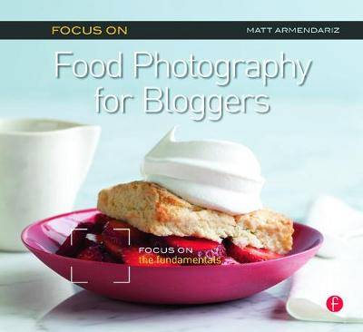 Focus on Food Photography for Bloggers by Matt Armendariz