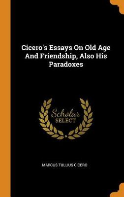 Cicero's Essays on Old Age and Friendship, Also His Paradoxes by Marcus Tullius Cicero