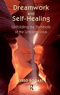 Dreamwork and Self-Healing: Unfolding the Symbols of the Unconscious by Greg Bogart
