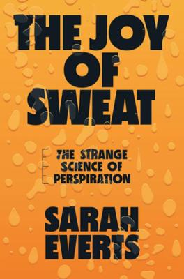 The Joy of Sweat: The Strange Science of Perspiration by Sarah Everts