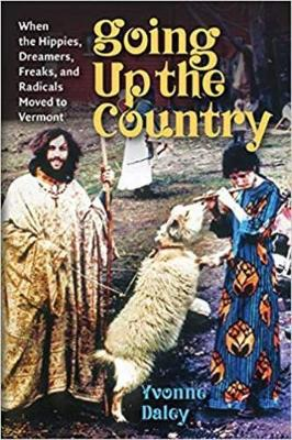 Going Up the Country: When the Hippies, Dreamers, Freaks, and Radicals Moved to Vermont by Yvonne Daley