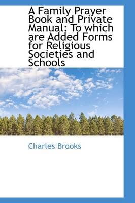 A Family Prayer Book and Private Manual: To Which Are Added Forms for Religious Societies and School book