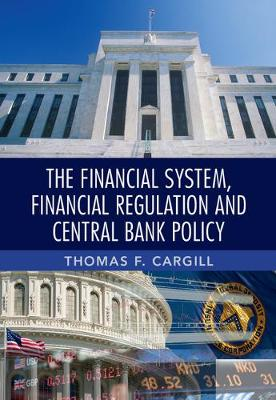 Financial System, Financial Regulation and Central Bank Policy by Thomas F. Cargill