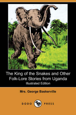 King of the Snakes and Other Folk-Lore Stories from Uganda (Illustrated Edition) (Dodo Press) book