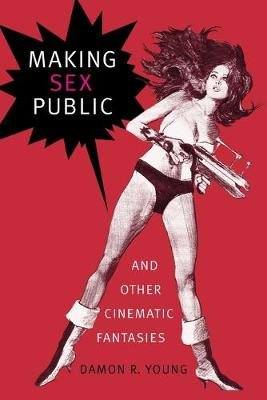 Making Sex Public and Other Cinematic Fantasies by Damon R. Young