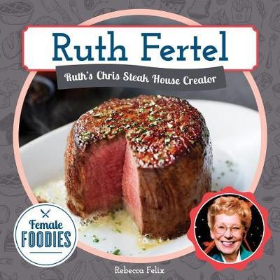 Ruth Fertel: Ruth's Chris Steak House Creator by Rebecca Felix